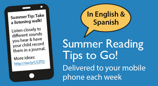 Summer Reading Tips to Go! Delivered to your mobile phone in English or Spanish. Sign up today!